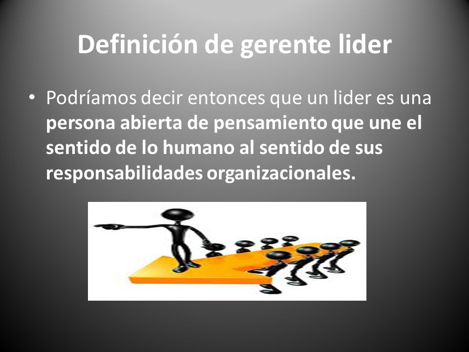 Definición de gerente lider Podríamos decir entonces que un lider es una persona abierta de pensamiento que une el sentido de lo humano al sentido de