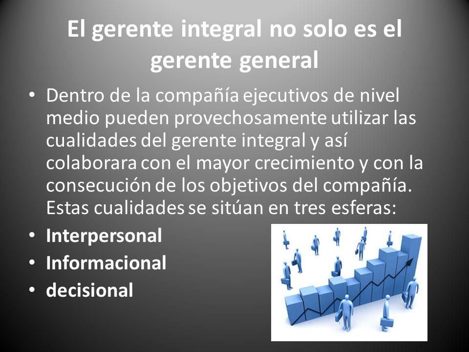 El gerente integral no solo es el gerente general Dentro de la compañía ejecutivos de nivel medio pueden provechosamente utilizar las cualidades del g