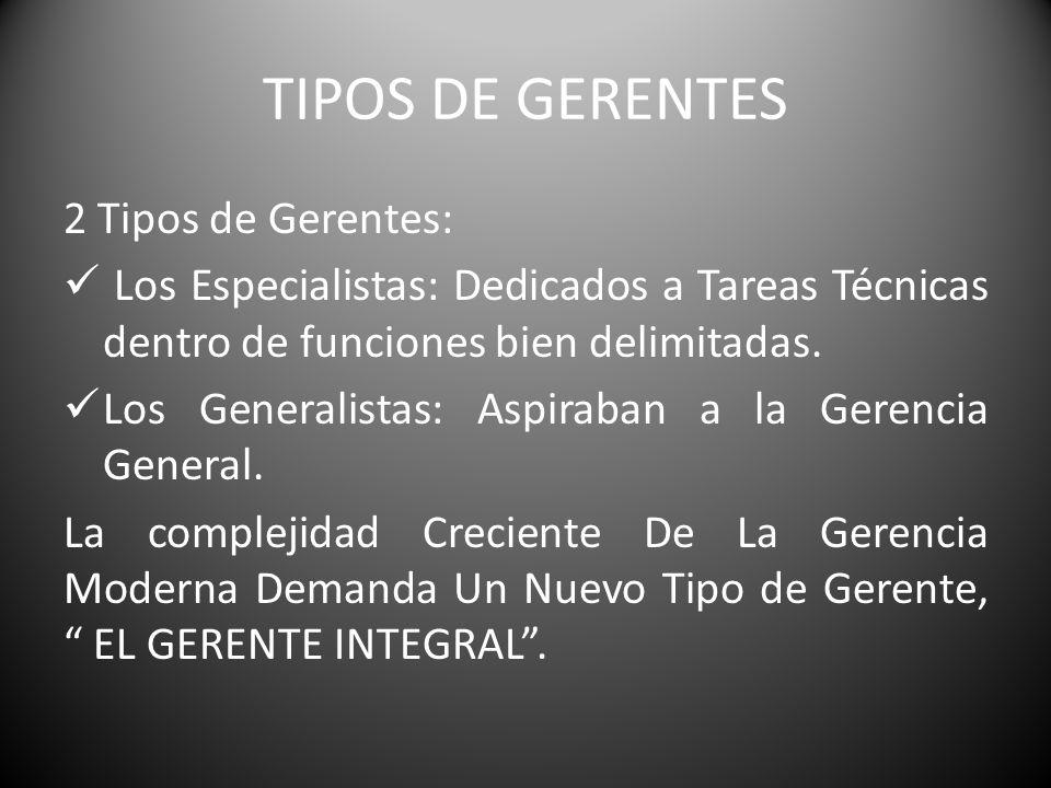 TIPOS DE GERENTES 2 Tipos de Gerentes: Los Especialistas: Dedicados a Tareas Técnicas dentro de funciones bien delimitadas. Los Generalistas: Aspiraba