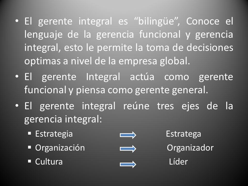 El gerente integral es bilingüe, Conoce el lenguaje de la gerencia funcional y gerencia integral, esto le permite la toma de decisiones optimas a nive