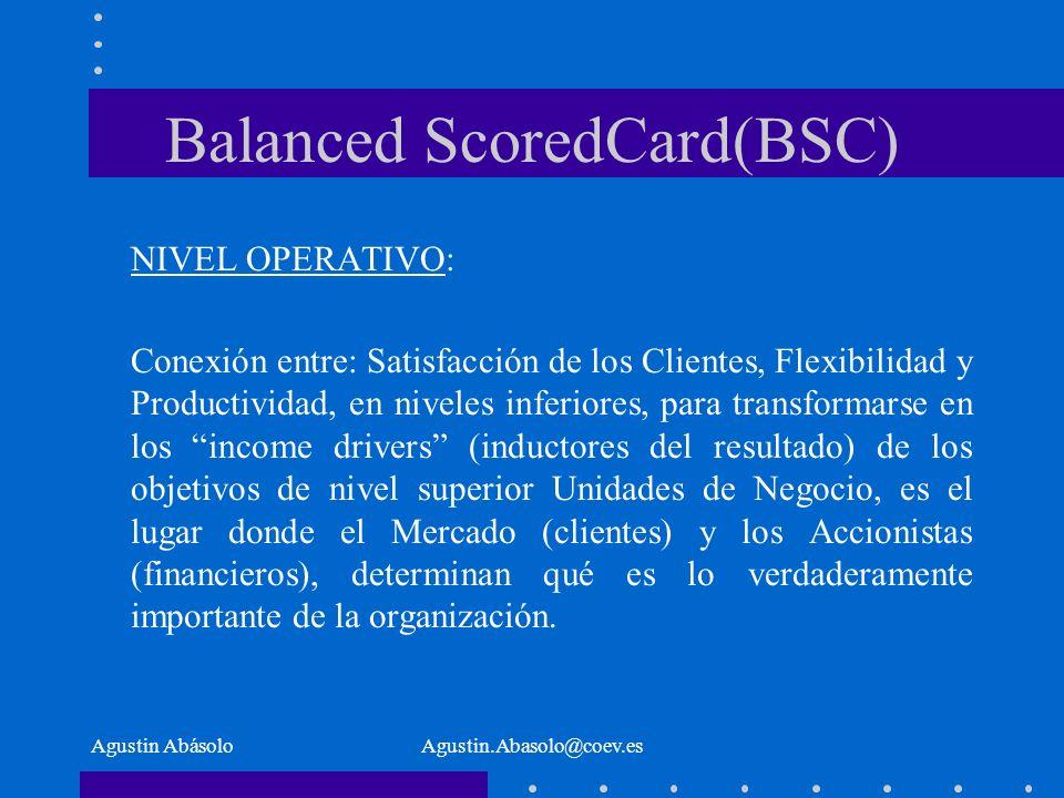 Agustin AbásoloAgustin.Abasolo@coev.es Balanced ScoredCard(BSC) NIVEL OPERATIVO: Conexión entre: Satisfacción de los Clientes, Flexibilidad y Productividad, en niveles inferiores, para transformarse en los income drivers (inductores del resultado) de los objetivos de nivel superior Unidades de Negocio, es el lugar donde el Mercado (clientes) y los Accionistas (financieros), determinan qué es lo verdaderamente importante de la organización.