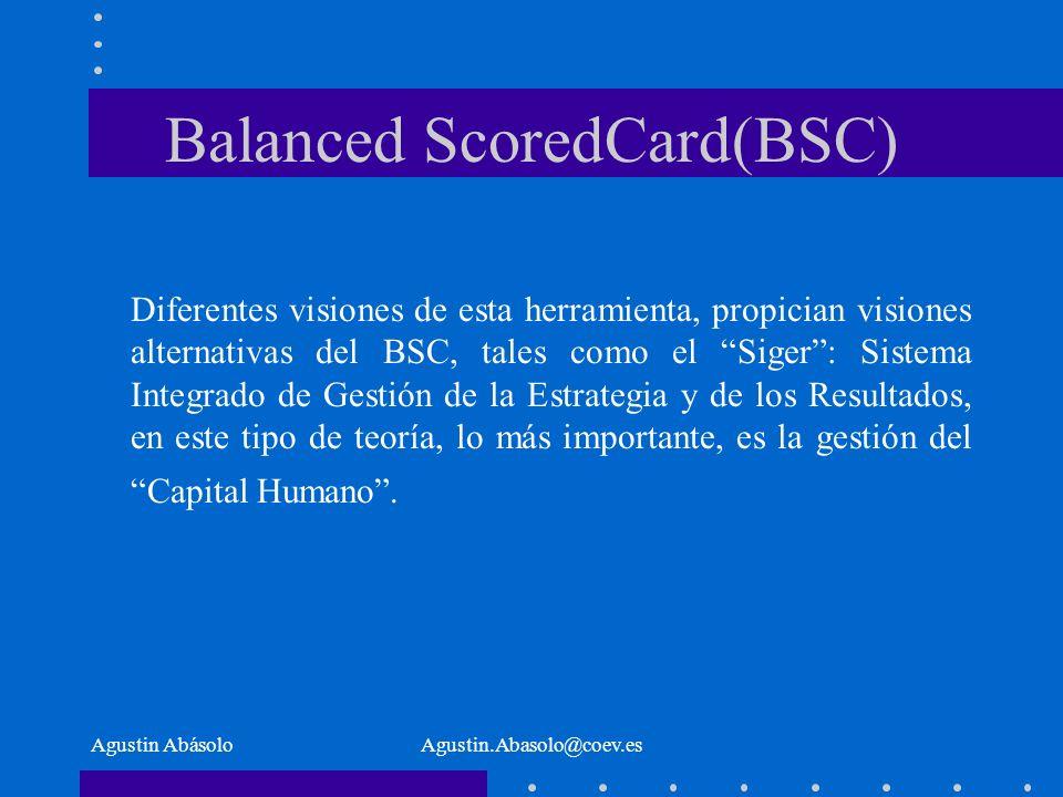 Agustin AbásoloAgustin.Abasolo@coev.es Balanced ScoredCard(BSC) Diferentes visiones de esta herramienta, propician visiones alternativas del BSC, tales como el Siger: Sistema Integrado de Gestión de la Estrategia y de los Resultados, en este tipo de teoría, lo más importante, es la gestión del Capital Humano.