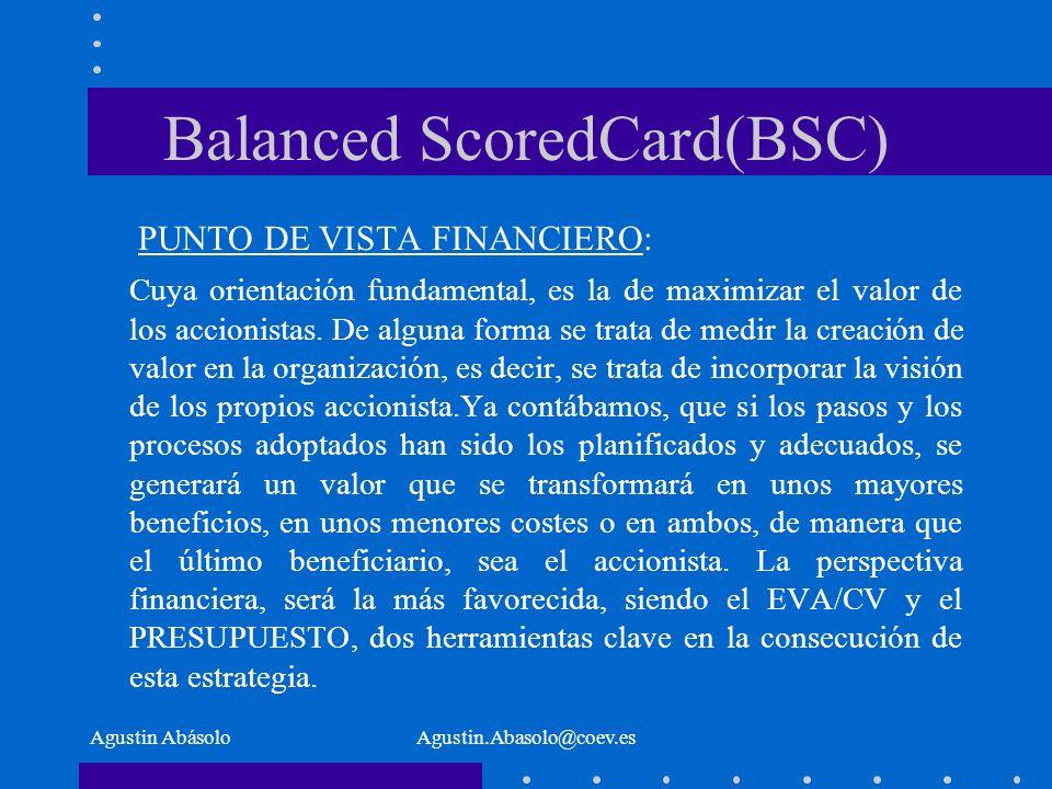 Agustin AbásoloAgustin.Abasolo@coev.es Balanced ScoredCard(BSC) PUNTO DE VISTA FINANCIERO: Cuya orientación fundamental, es la de maximizar el valor de los accionistas.