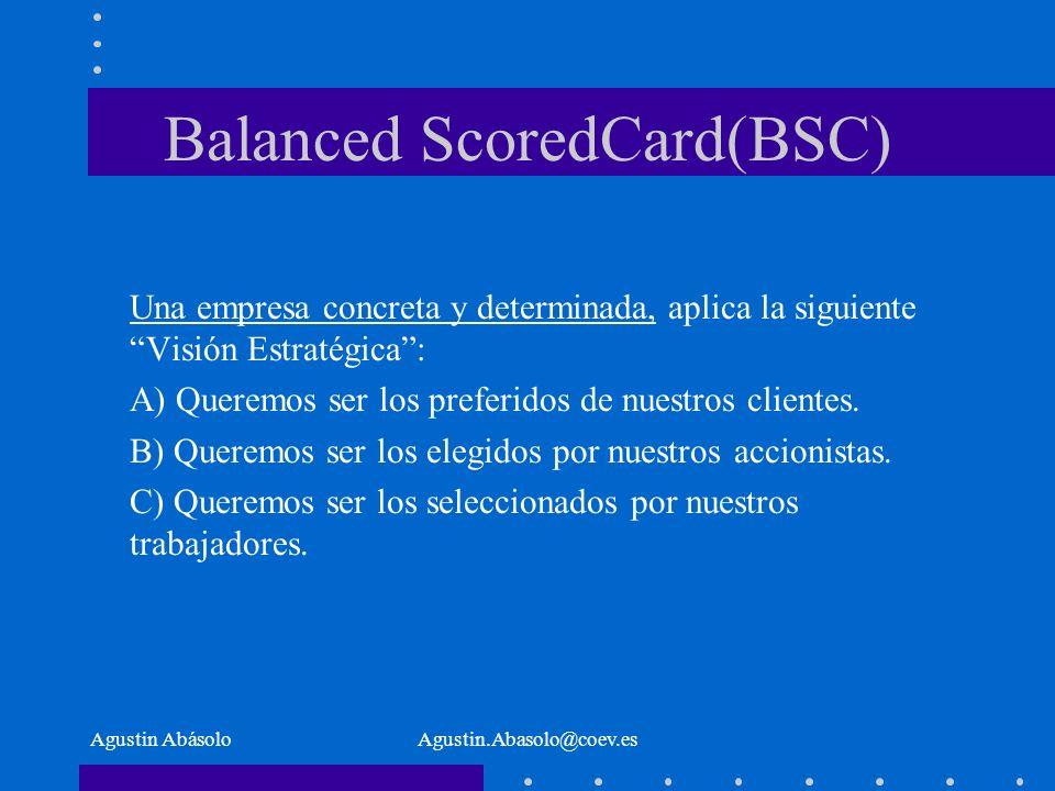 Agustin AbásoloAgustin.Abasolo@coev.es Balanced ScoredCard(BSC) Una empresa concreta y determinada, aplica la siguiente Visión Estratégica: A) Queremos ser los preferidos de nuestros clientes.