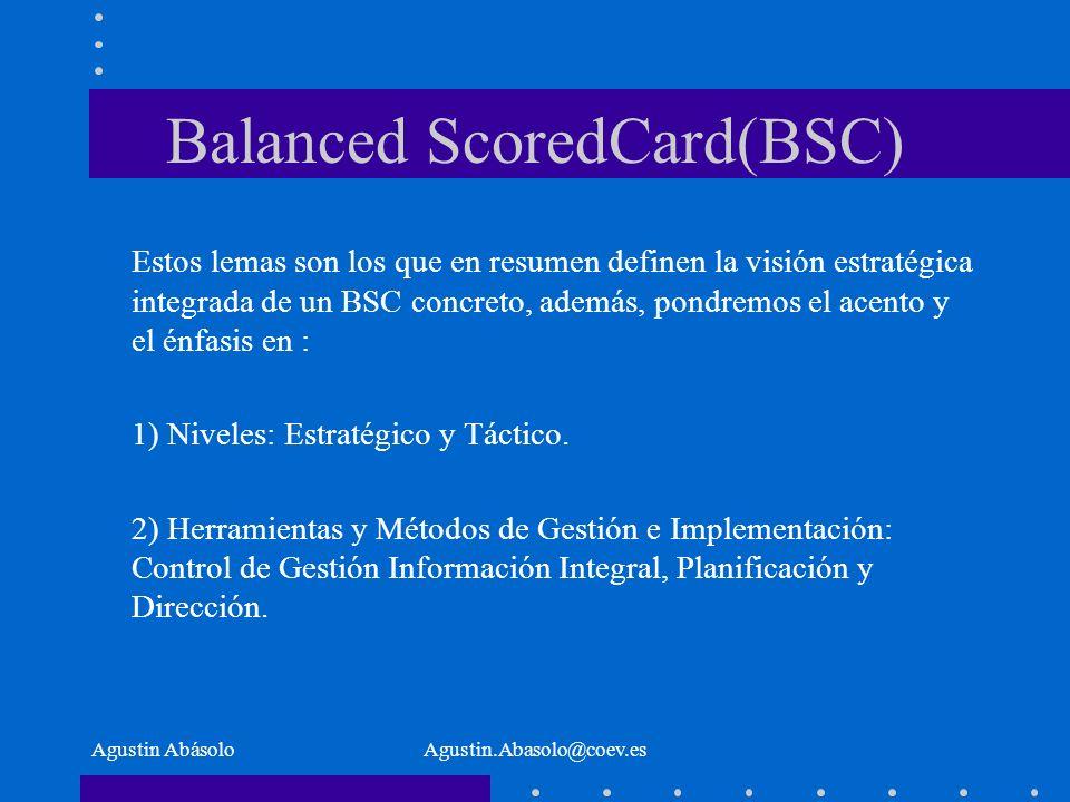 Agustin AbásoloAgustin.Abasolo@coev.es Balanced ScoredCard(BSC) Estos lemas son los que en resumen definen la visión estratégica integrada de un BSC concreto, además, pondremos el acento y el énfasis en : 1) Niveles: Estratégico y Táctico.