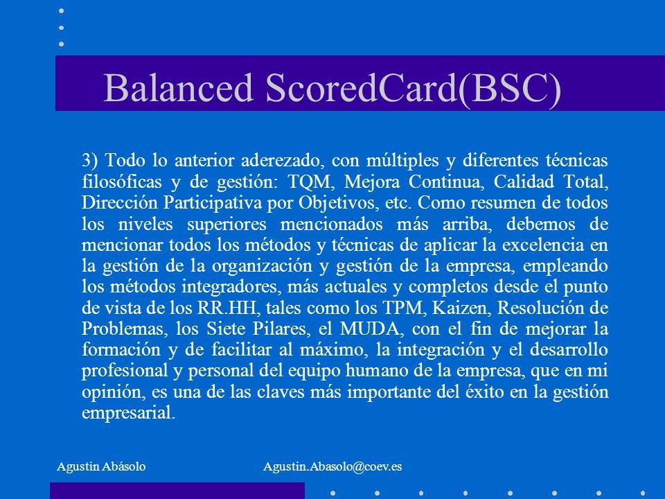 Agustin AbásoloAgustin.Abasolo@coev.es Balanced ScoredCard(BSC) 3) Todo lo anterior aderezado, con múltiples y diferentes técnicas filosóficas y de gestión: TQM, Mejora Continua, Calidad Total, Dirección Participativa por Objetivos, etc.