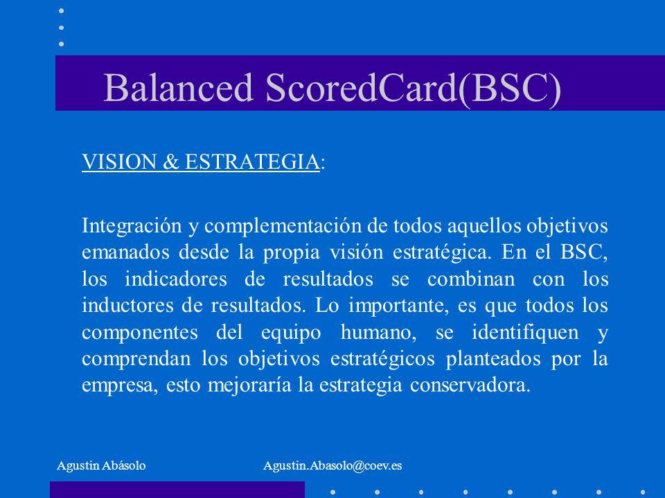 Agustin AbásoloAgustin.Abasolo@coev.es Balanced ScoredCard(BSC) VISION & ESTRATEGIA: Integración y complementación de todos aquellos objetivos emanados desde la propia visión estratégica.