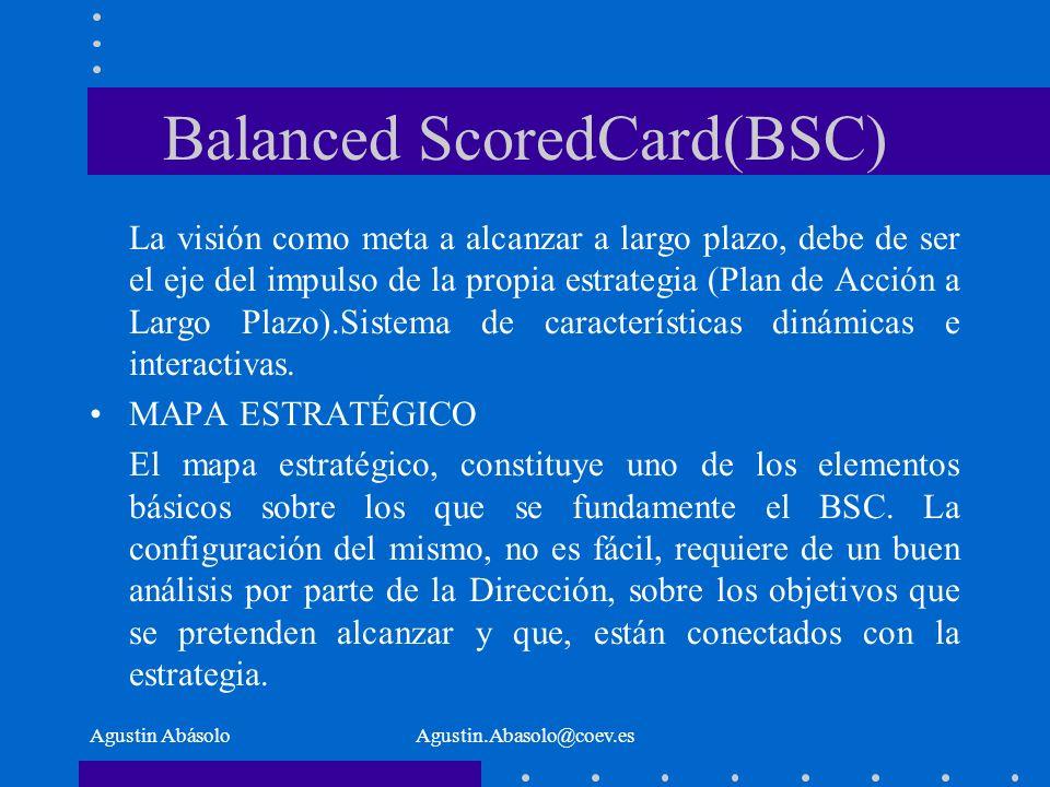 Agustin AbásoloAgustin.Abasolo@coev.es Balanced ScoredCard(BSC) La visión como meta a alcanzar a largo plazo, debe de ser el eje del impulso de la propia estrategia (Plan de Acción a Largo Plazo).Sistema de características dinámicas e interactivas.