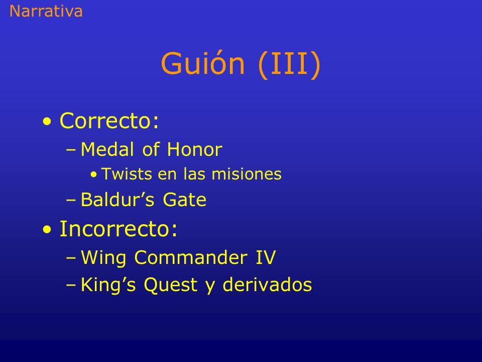 Guión (III) Correcto: –Medal of Honor Twists en las misiones –Baldurs Gate Incorrecto: –Wing Commander IV –Kings Quest y derivados Narrativa