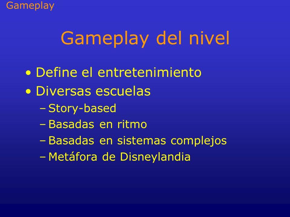 Gameplay del nivel Define el entretenimiento Diversas escuelas –Story-based –Basadas en ritmo –Basadas en sistemas complejos –Metáfora de Disneylandia