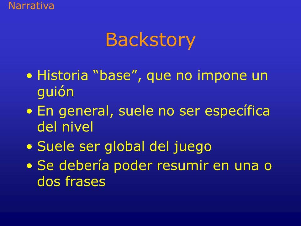 Backstory Historia base, que no impone un guión En general, suele no ser específica del nivel Suele ser global del juego Se debería poder resumir en u
