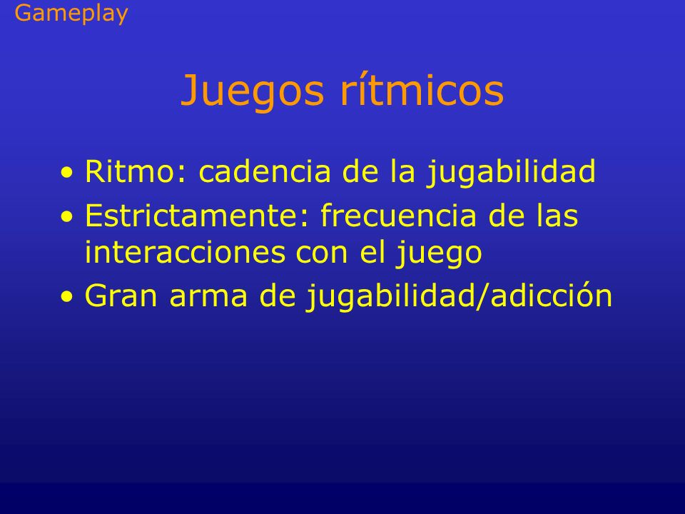 Juegos rítmicos Ritmo: cadencia de la jugabilidad Estrictamente: frecuencia de las interacciones con el juego Gran arma de jugabilidad/adicción Gamepl