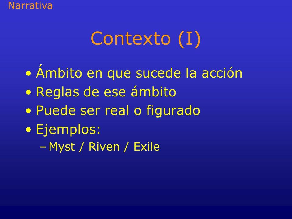 Contexto (I) Ámbito en que sucede la acción Reglas de ese ámbito Puede ser real o figurado Ejemplos: –Myst / Riven / Exile Narrativa