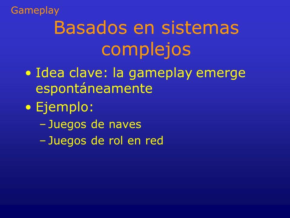 Basados en sistemas complejos Idea clave: la gameplay emerge espontáneamente Ejemplo: –Juegos de naves –Juegos de rol en red Gameplay