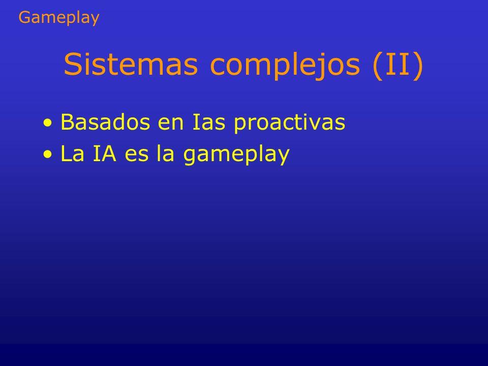 Sistemas complejos (II) Basados en Ias proactivas La IA es la gameplay Gameplay