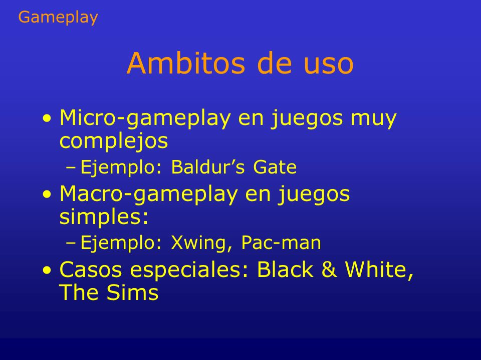 Ambitos de uso Micro-gameplay en juegos muy complejos –Ejemplo: Baldurs Gate Macro-gameplay en juegos simples: –Ejemplo: Xwing, Pac-man Casos especial
