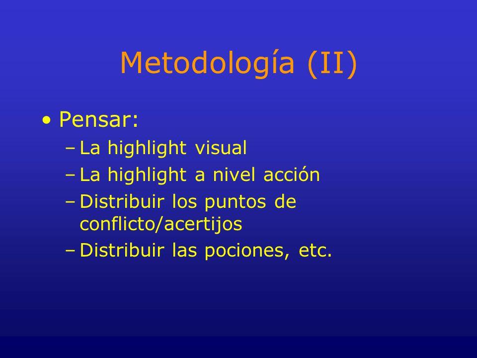 Metodología (II) Pensar: –La highlight visual –La highlight a nivel acción –Distribuir los puntos de conflicto/acertijos –Distribuir las pociones, etc