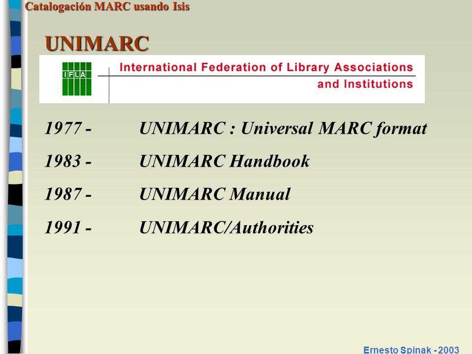 Catalogación MARC usando Isis Ernesto Spinak - 2003 UNIMARC 1977 - UNIMARC : Universal MARC format 1983 - UNIMARC Handbook 1987 - UNIMARC Manual 1991