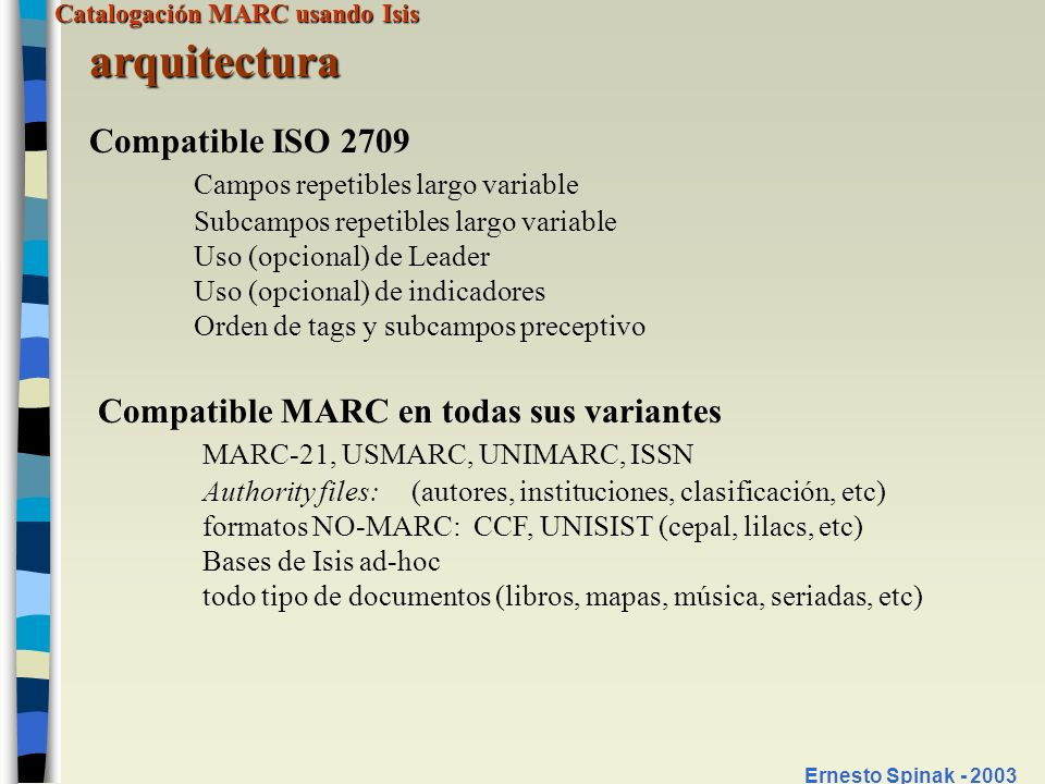Catalogación MARC usando Isis Ernesto Spinak - 2003 arquitectura Compatible ISO 2709 Campos repetibles largo variable Subcampos repetibles largo varia