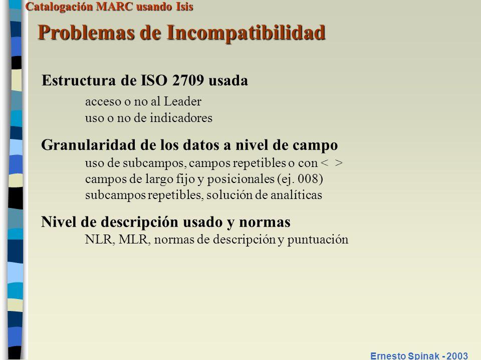 Catalogación MARC usando Isis Ernesto Spinak - 2003 Ejemplo de incompatibilidad de formatos Campo título formato CEPAL (v18) titulo: subtítulo%Tìtulo paralelo Campo título formato MARC 21 (v245, v246) 03^aEl título^bSubtítulo^cmención de responsabilidad 01^aTítulo paralelo Ejemplos de puntuación
