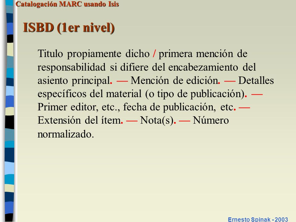 Catalogación MARC usando Isis Ernesto Spinak - 2003 ISBD (2do nivel) Titulo propiamente dicho [DGM] = título paralelo : otra información sobre el título / primera mención de responsabilidad ; cada una de las menciones subsiguientes de responsabilidad.