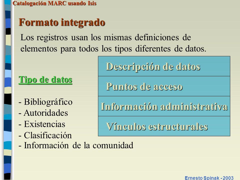 Catalogación MARC usando Isis Ernesto Spinak - 2003 Formato integrado Los registros usan los mismas definiciones de elementos para todos los tipos dif