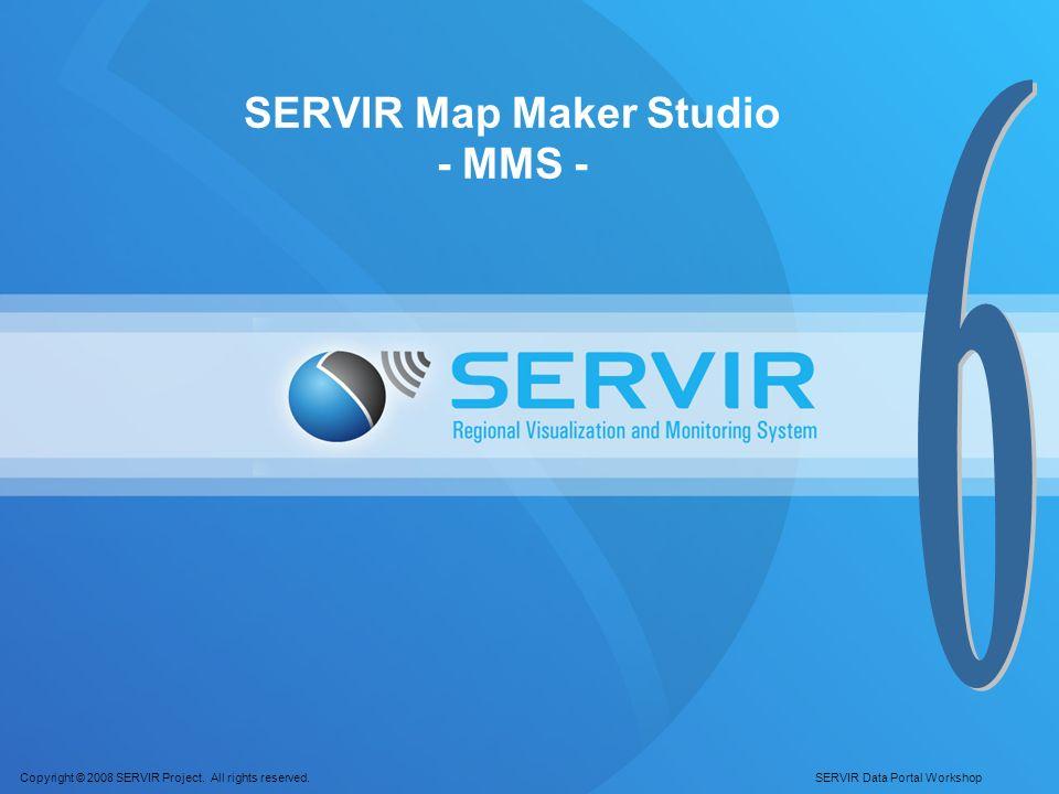 Copyright © 2008 SERVIR Project. All rights reserved. SERVIR Data Portal Workshop SERVIR Map Maker Studio - MMS -