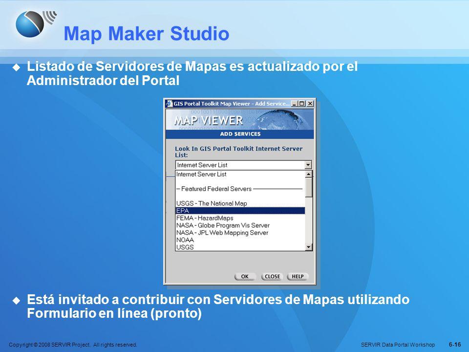 Copyright © 2008 SERVIR Project. All rights reserved. SERVIR Data Portal Workshop 6-16 Map Maker Studio Listado de Servidores de Mapas es actualizado