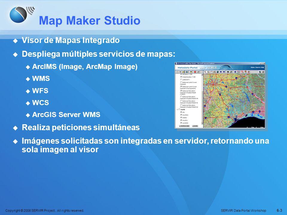 Copyright © 2008 SERVIR Project. All rights reserved. SERVIR Data Portal Workshop 6-3 Map Maker Studio Visor de Mapas Integrado Despliega múltiples se