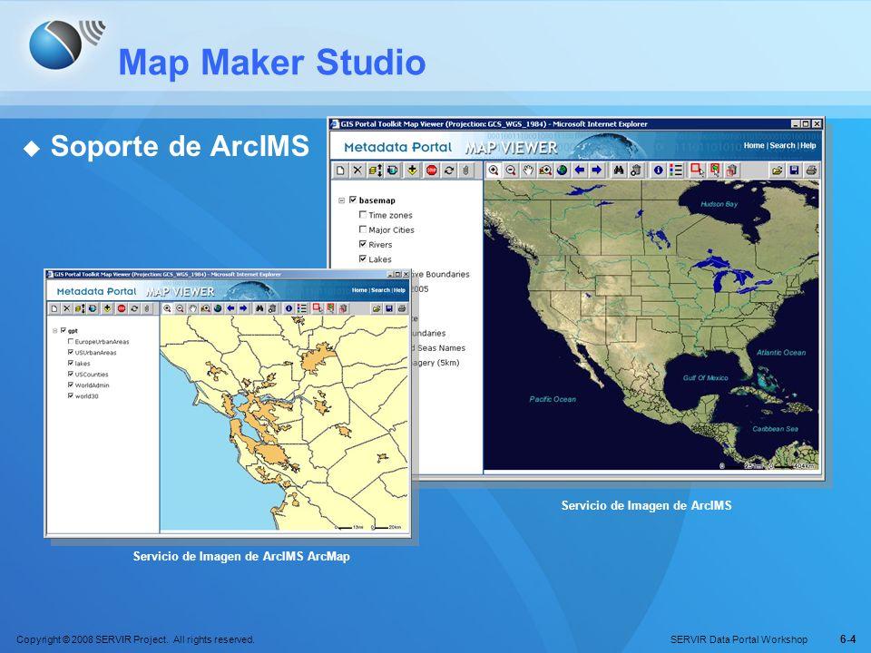 Copyright © 2008 SERVIR Project. All rights reserved. SERVIR Data Portal Workshop 6-4 Map Maker Studio Soporte de ArcIMS Servicio de Imagen de ArcIMS