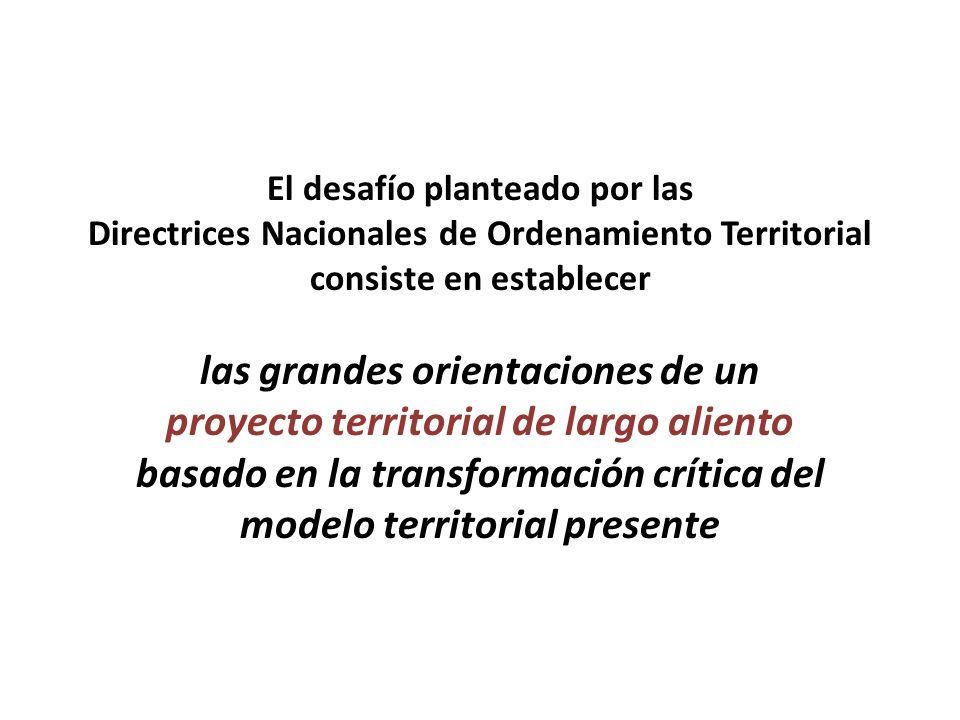 El desafío planteado por las Directrices Nacionales de Ordenamiento Territorial consiste en establecer las grandes orientaciones de un proyecto territorial de largo aliento basado en la transformación crítica del modelo territorial presente