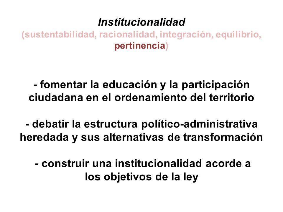 Institucionalidad (sustentabilidad, racionalidad, integración, equilibrio, pertinencia) - fomentar la educación y la participación ciudadana en el ordenamiento del territorio - debatir la estructura político-administrativa heredada y sus alternativas de transformación - construir una institucionalidad acorde a los objetivos de la ley