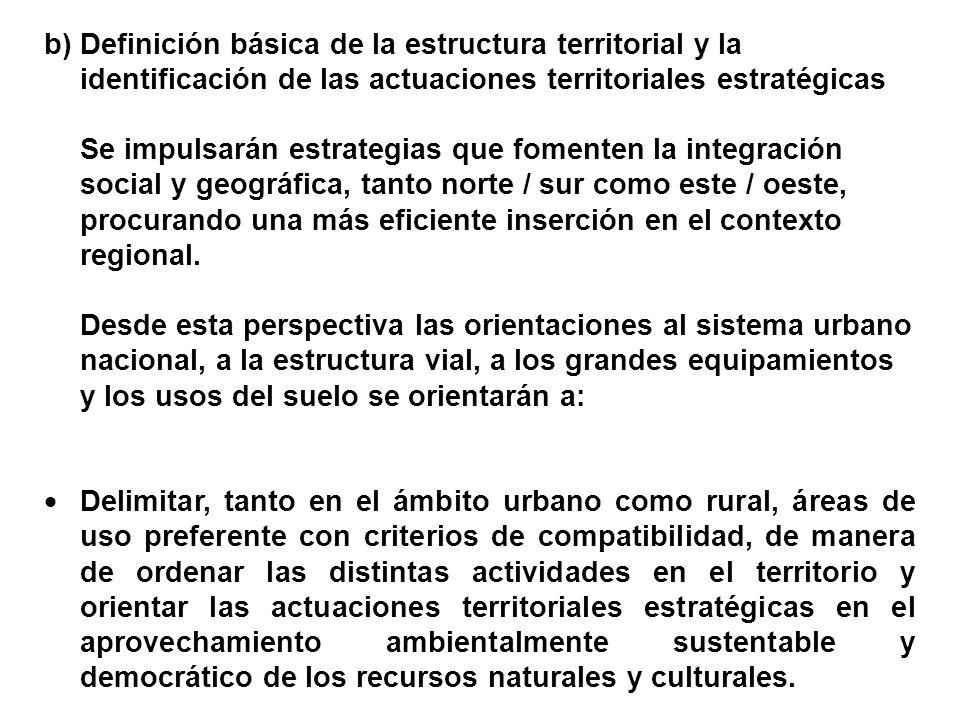 b)Definición básica de la estructura territorial y la identificación de las actuaciones territoriales estratégicas Se impulsarán estrategias que fomenten la integración social y geográfica, tanto norte / sur como este / oeste, procurando una más eficiente inserción en el contexto regional.