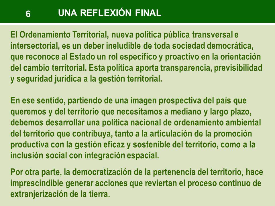 6 El Ordenamiento Territorial, nueva política pública transversal e intersectorial, es un deber ineludible de toda sociedad democrática, que reconoce al Estado un rol específico y proactivo en la orientación del cambio territorial.