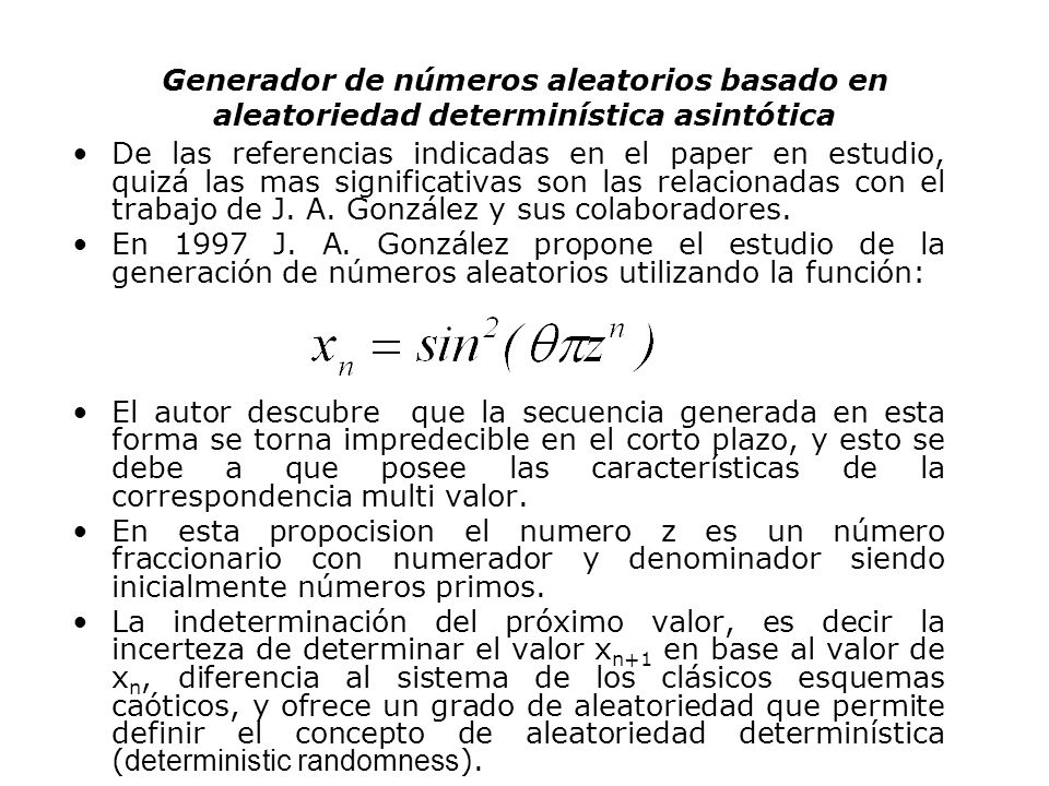 Generador de números aleatorios basado en aleatoriedad determinística asintótica El enfoque de la aleatoriedad determinisitca aparece como una herramienta muy útil en el análisis de la relación entre el caos y la aleatoriedad, y resulta también importante en algunos resultados y cuestiones de la teoría de números.