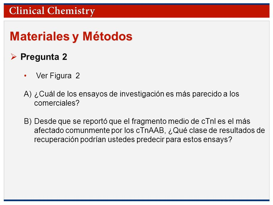 © Copyright 2009 by the American Association for Clinical Chemistry Materiales y Métodos Pregunta 2 Ver Figura 2 A)¿Cuál de los ensayos de investigaci