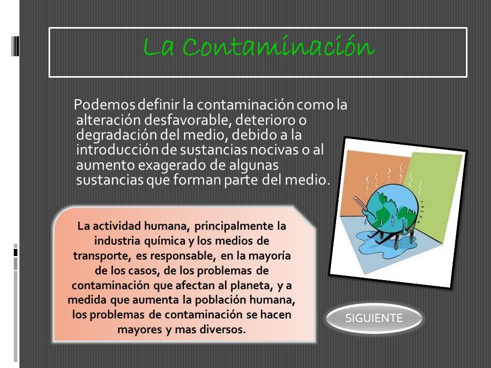 La Contaminación Podemos definir la contaminación como la alteración desfavorable, deterioro o degradación del medio, debido a la introducción de sust