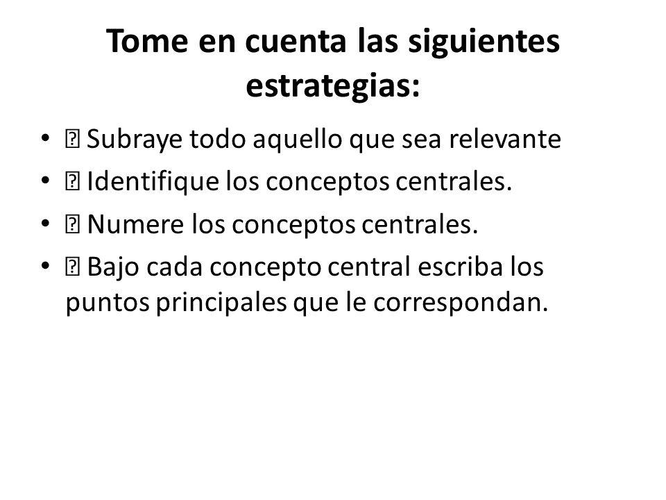 Tome en cuenta las siguientes estrategias: Subraye todo aquello que sea relevante Identifique los conceptos centrales. Numere los conceptos centrales.