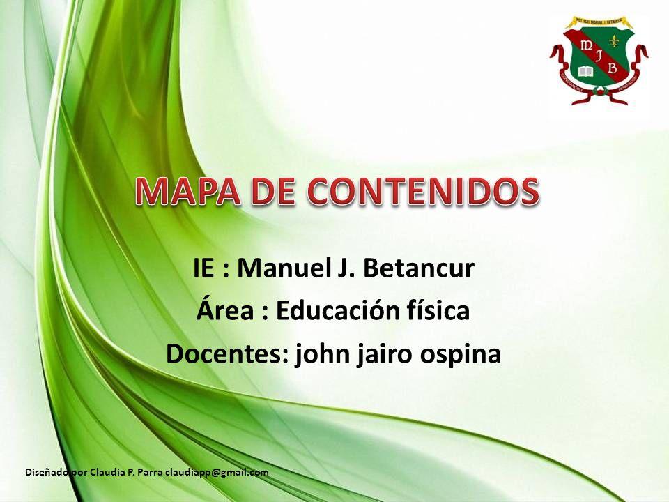 IE : Manuel J.Betancur Área : Educación física Docentes: john jairo ospina Diseñado por Claudia P.
