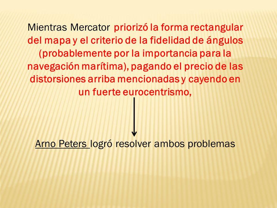 Mientras Mercator priorizó la forma rectangular del mapa y el criterio de la fidelidad de ángulos (probablemente por la importancia para la navegación marítima), pagando el precio de las distorsiones arriba mencionadas y cayendo en un fuerte eurocentrismo, Arno Peters logró resolver ambos problemas