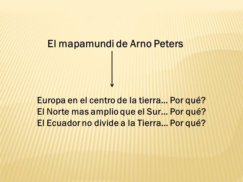 El mapamundi de Arno Peters Europa en el centro de la tierra… Por qué? El Norte mas amplio que el Sur… Por qué? El Ecuador no divide a la Tierra… Por