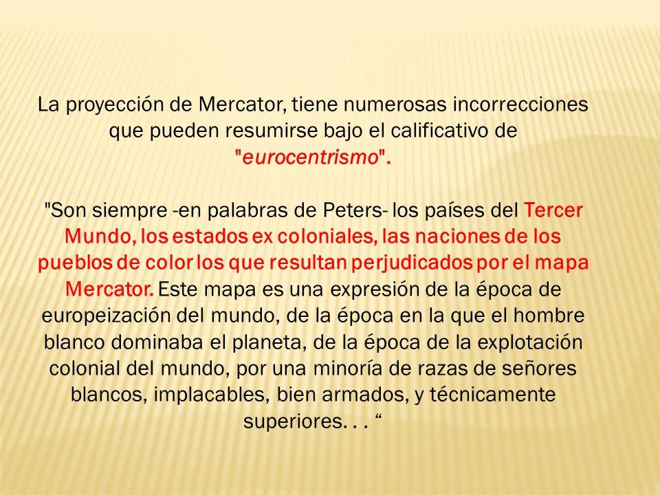 La proyección de Mercator, tiene numerosas incorrecciones que pueden resumirse bajo el calificativo de