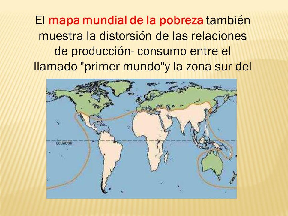 El mapa mundial de la pobreza también muestra la distorsión de las relaciones de producción- consumo entre el llamado primer mundo y la zona sur del mapa: