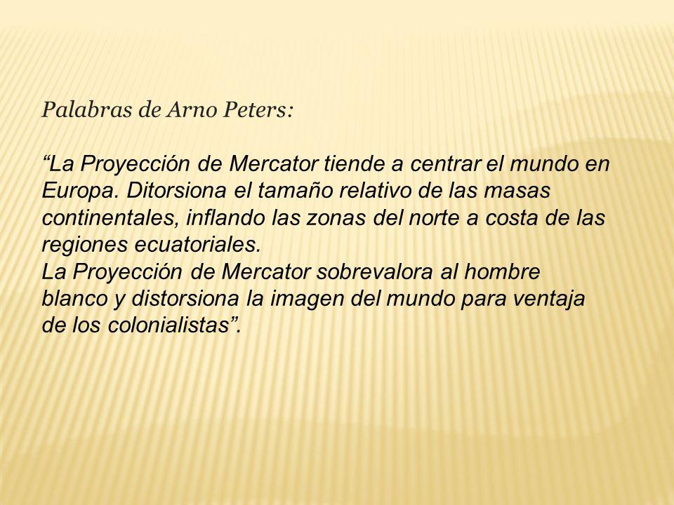Palabras de Arno Peters: La Proyección de Mercator tiende a centrar el mundo en Europa. Ditorsiona el tamaño relativo de las masas continentales, infl