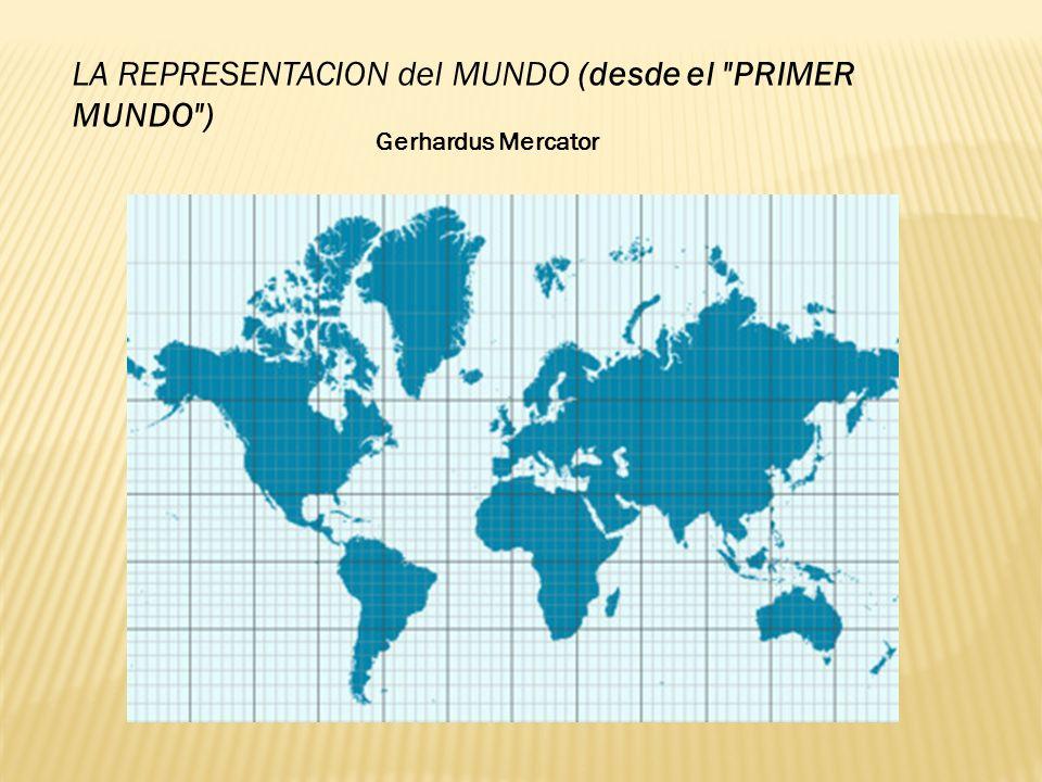 LA REPRESENTACION del MUNDO (desde el PRIMER MUNDO ) Gerhardus Mercator