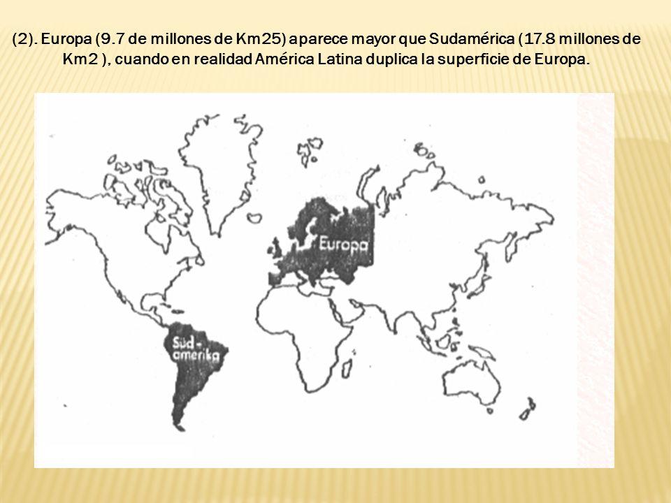 (2). Europa (9.7 de millones de Km25) aparece mayor que Sudamérica (17.8 millones de Km2 ), cuando en realidad América Latina duplica la superficie de