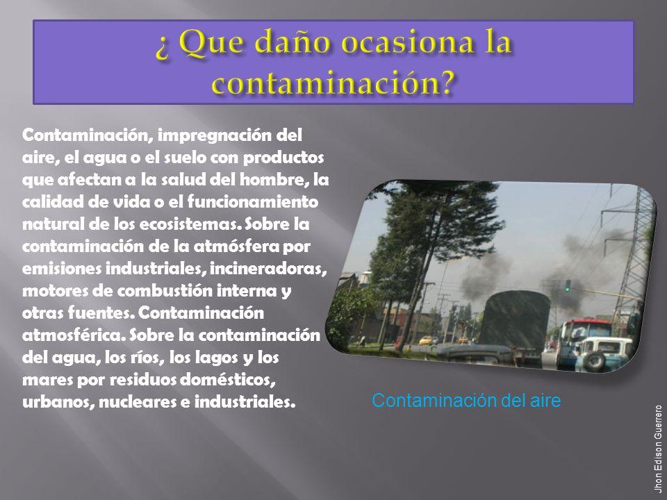 Contaminación, impregnación del aire, el agua o el suelo con productos que afectan a la salud del hombre, la calidad de vida o el funcionamiento natural de los ecosistemas.