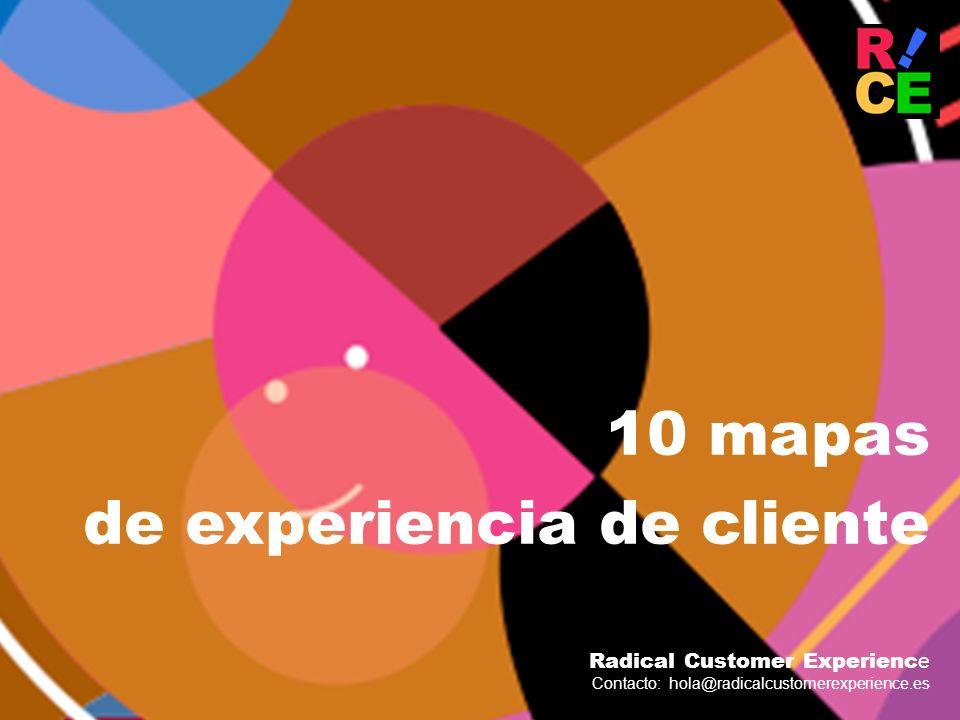 10 mapas de experiencia de cliente Radical Customer Experienc e Contacto: hola@radicalcustomerexperience.es