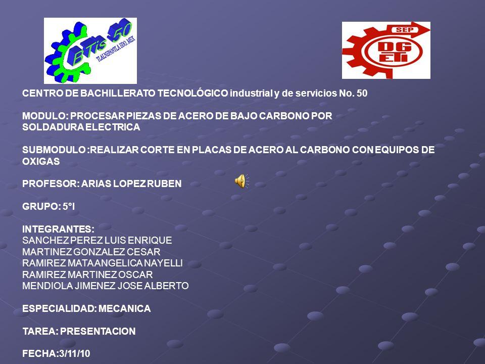 CENTRO DE BACHILLERATO TECNOLÓGICO industrial y de servicios No. 50 MODULO: PROCESAR PIEZAS DE ACERO DE BAJO CARBONO POR SOLDADURA ELECTRICA SUBMODULO