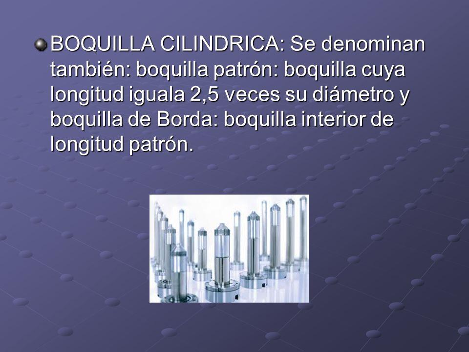 BOQUILLA CILINDRICA: Se denominan también: boquilla patrón: boquilla cuya longitud iguala 2,5 veces su diámetro y boquilla de Borda: boquilla interior